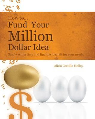 How to Fund Your Millon Dollar Idea: Stop Wasting Time and Find the Ideal Fit for Your Funding Needs