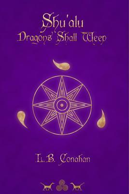 Shu'alu Dragons Shall Weep by L.B. Conahan