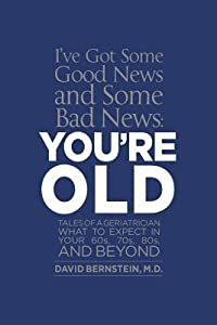 I've Got Some Good News and Some Bad News, You're Old: Tales of a Geriatrician What to Expect in Your 60s, 70s, 80s, and Beyond