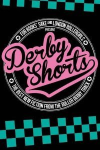 Derby Shorts: The Best New Fiction from the Roller Derby Track