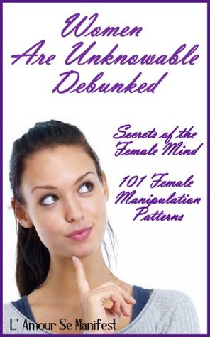 Women Are Unknowable - Debunked: Secrets of the Female Mind: 101 Female Manipulation Patterns