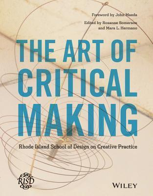The Art of Critical Making  Rhode Island School of Design on Creative Practice (2013, Wiley)