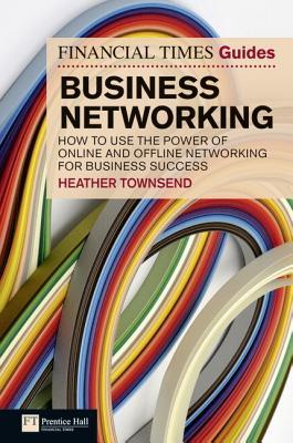 The Financial Times Guide to Business Networking: How to Use the Power of Online and Offline Networking for Business Success