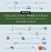 The Greatest War Stories Never Told: 100 Tales from Military History to Astonish, Bewilder, and Stupefy