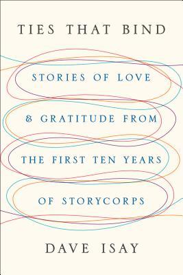 Ties That Bind: Stories of Love and Gratitude from the First Ten Years of StoryCorps
