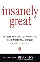 Insanely Great: 2the Life and Times of Macintosh, the Computer That Changed Everything