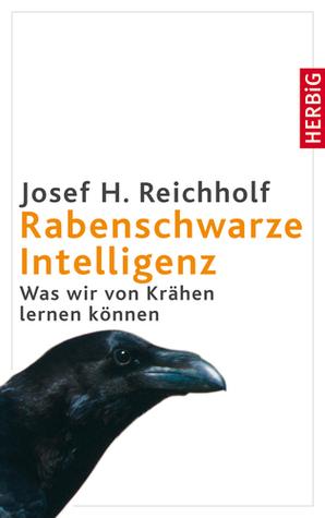 Rabenschwarze Intelligenz: Was wir von Krähen lernen können Josef H. Reichholf