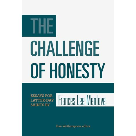 the challenge of honesty essays for latter day saints by s  the challenge of honesty essays for latter day saints by s lee menlove by dan wotherspoon