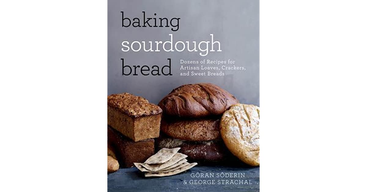Baking Sourdough Bread Dozens of Recipes for Artisan Loaves, Crackers, and Sweet Breads