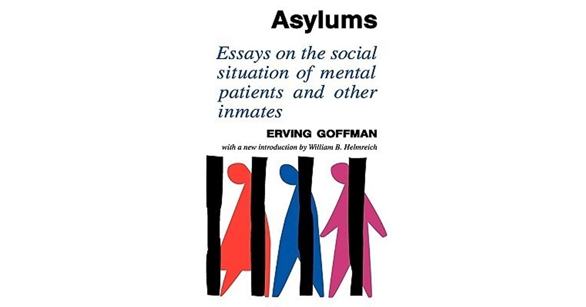goffman asylums essays on the social situation of mental patients Asylums is an analysis of life in total institutions--closed worlds like prisons, army camps, boarding schools, nursing homes and mental hospitals it focuses on the relationship between the inmate and the institution, how the setting affects the person and how the person can deal with life on the inside.