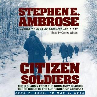 Citizen Soldiers: The U.S. Army from the Normandy Beaches to the Bulge to the Surrender of Germany; June 7, 1944, to May 7, 1945