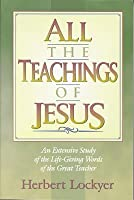 All the Teachings of Jesus: An Extensive Study of the Life Giving Words of the Great Teacher