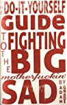 The Do-It-Yourself Guide to Fighting the Big Motherfuckin' Sad by Adam Gnade