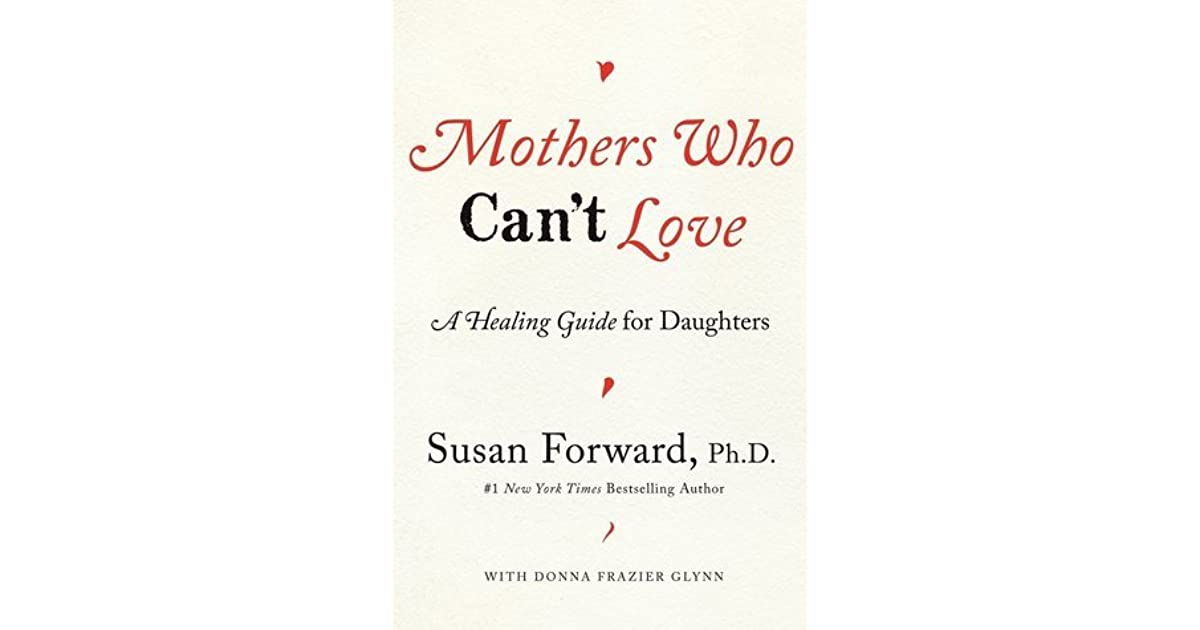 Mothers Who Can T Love A Healing Guide For Daughters By Susan Forward