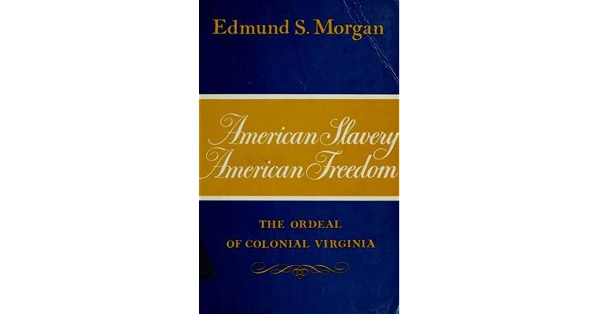 american slavery american freedom by edmund American slavery, american freedom book review edmund s morgan's book, american slavery, american freedom, is a book focused on the virginian colonists and how their hatred for indians, their lust for money, power, and freedom led to slavery.