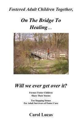 Fostered Adult Children Together, on the Bridge to Healing...Will We Ever Get Over It?: Former Foster Children Share Their Stories, Ten Stepping Stone