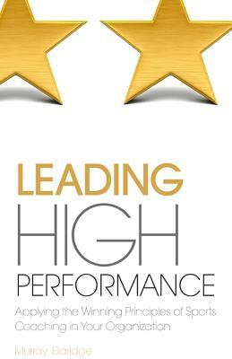 Leading High Performance: Applying the Winning Principles of Sports Coaching in Your Organisation