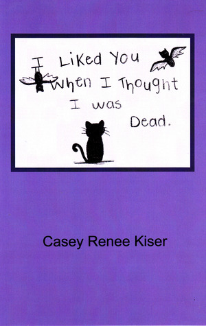I Liked You When I Thought I was Dead by Casey Renee Kiser
