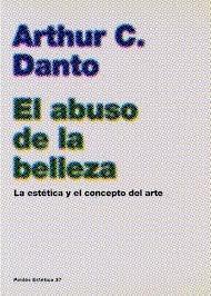 El abuso de la belleza / the Abuse of Beauty: La estetica y el concepto del arte (Paidos Estetica 37) (Spanish Edition)