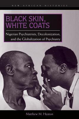 Black Skin, White Coats Nigerian Psychiatrists, Decolonization, and the Globalization of Psychiatry