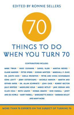 70 Things to Do When You Turn 70: More Than 70 Experts on the Subject of Turning 70