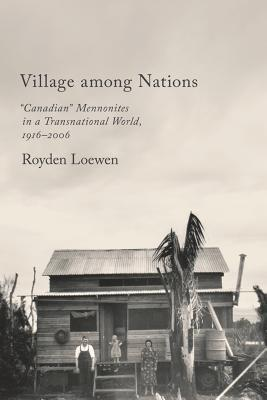 "Village Among Nations: ""canadian"" Mennonites in a Transnational World, 1916-2006"