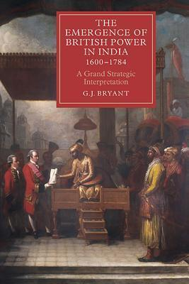The Emergence of British Power in India, 1600-1784 - G J Bryant