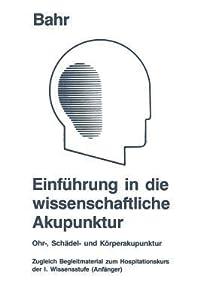 Einfuhrung in Die Wissenschaftliche Akupunktur: Ohr-, Schadel- Und Korperakupunktur; Zugleich Begleitmaterial Zum Hospitationskurs Der 1. Wissensstufe