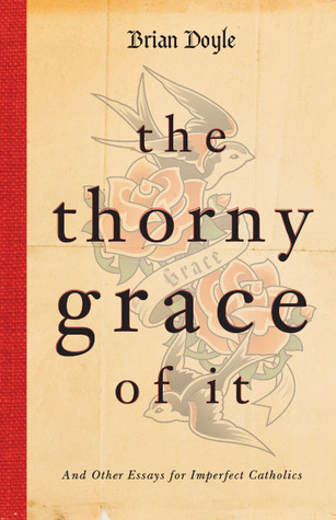 The Thorny Grace of It by Brian  Doyle