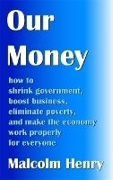 Our Money: how to shrink government, boost business, eliminate poverty, and make the economy work properly for everyone