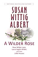 A Wilder Rose: Rose Wilder Lane, Laura Ingalls Wilder, and Their Little Houses