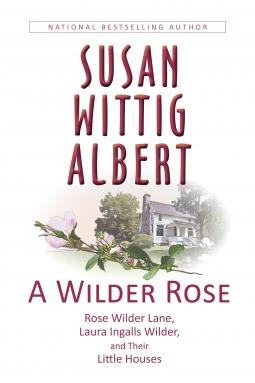 A Wilder Rose: Rose Wilder Lane, Laura Ingalls Wilder, and Their Little Houses