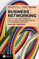 FT Guide to Business Networking: How to Use the Power of Online and Offline Networking for Business Success