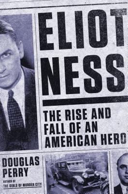 Eliot Ness  The Rise and Fall of an American Hero