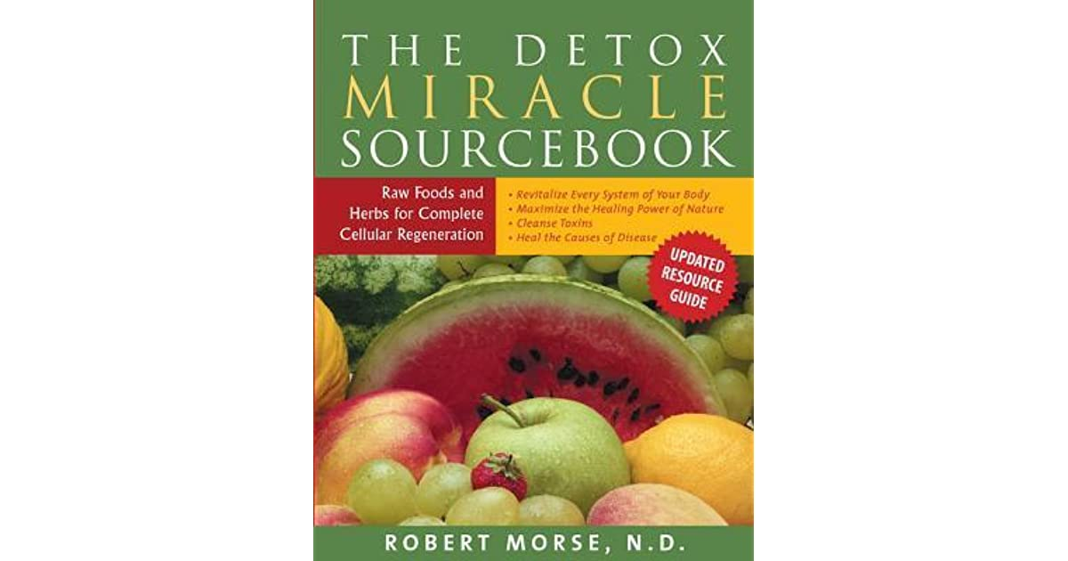 The detox miracle sourcebook raw food and herbs for complete the detox miracle sourcebook raw food and herbs for complete cellular regeneration by robert s morse fandeluxe Gallery