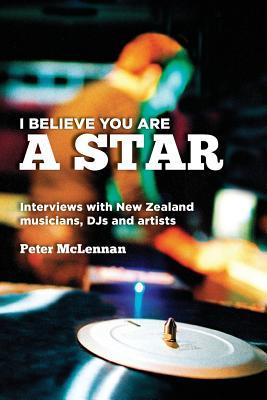 I Believe You Are a Star: Interviews with New Zealand Musicians, Djs and Artists