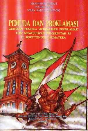 Pemuda dan Proklamasi: Gerakan Pemuda Merealisasi Proklamasi dan Mewujudkan Pemerintah RI di Bukittinggi - Sumatera