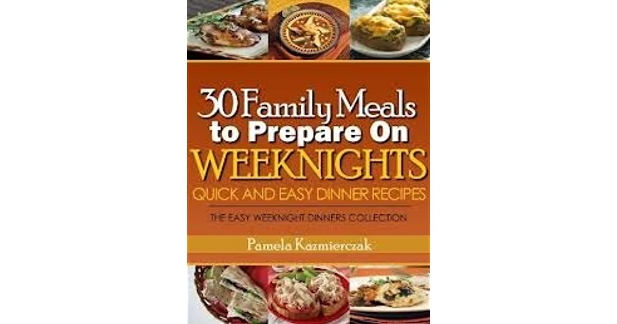 30 Family Meals To Prepare On Weeknights by Pamela Kazmierczak