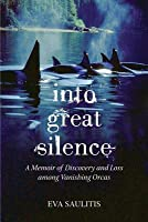 Into Great Silence: A Memoir of Discovery and Loss among Vanishing Orcas