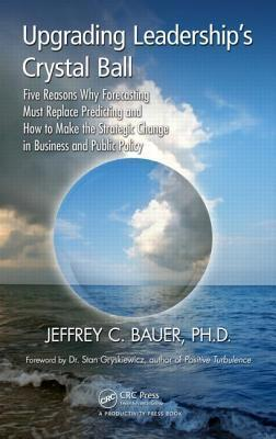 Upgrading Leaderships Crystal Ball Five Reasons Why Forecasting Must Replace Predicting and How to Make