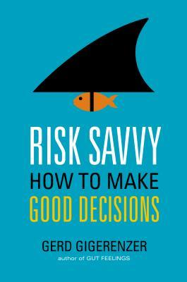 Risk Savvy: How to Make Good Decisions