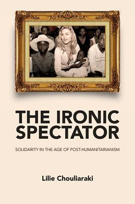 The Ironic Spectator- Solidarity in the Age of Post-Humanitarianism