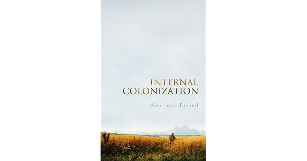 Internal Colonization: Russias Imperial Experience