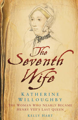 The Seventh Wife of Henry VIII : Katherine Willoughby, The Woman who Almost Became his Last Queen