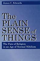 The Plain Sense Of Things: The Fate Of Religion In An Age Of Normal Nihilism