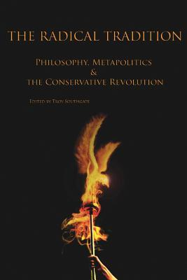 The Radical Tradition: Philosophy, Metapolitics And The Conservative Revolution