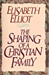 The Shaping of a Christian Family by Elisabeth Elliot