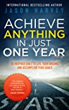 Achieve Anything in Just One Year by Jason Harvey