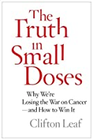 The Truth in Small Doses: Why We're Losing the War on Cancer-and How to Win It
