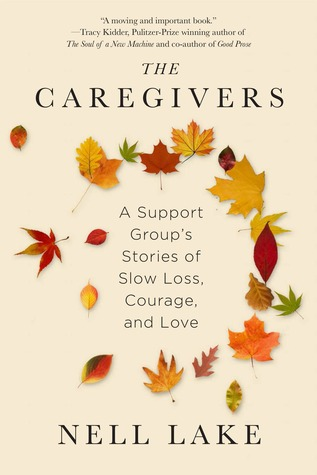 The Caregivers: A Support Group's Stories of Slow Loss, Courage, and Love